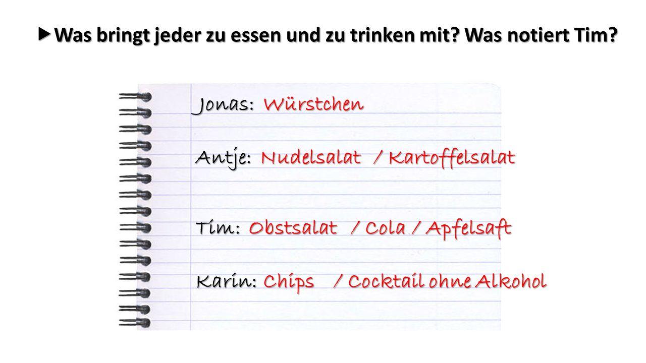  Was bringt jeder zu essen und zu trinken mit? Was notiert Tim? Jonas: Antje: Tim: Karin: / Cola Nudelsalat / Kartoffelsalat Obstsalat Würstchen / Ap