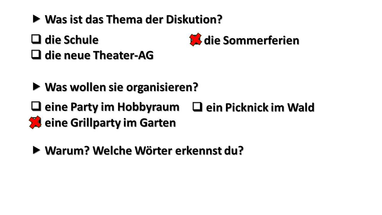  Was ist das Thema der Diskution?  die Schule  die Sommerferien  die neue Theater-AG  Was wollen sie organisieren?  eine Party im Hobbyraum  ei