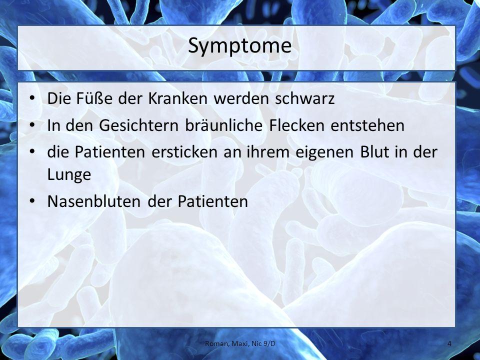 Symptome Die Füße der Kranken werden schwarz In den Gesichtern bräunliche Flecken entstehen die Patienten ersticken an ihrem eigenen Blut in der Lunge Nasenbluten der Patienten 4Roman, Maxi, Nic 9/D