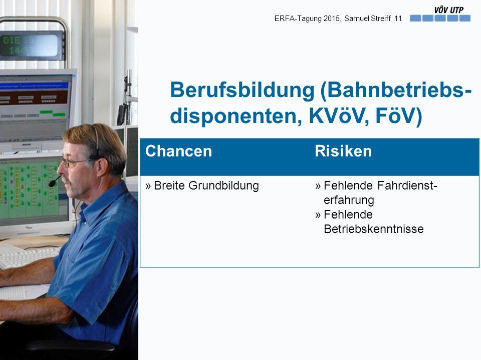 11 Berufsbildung (Bahnbetriebs- disponenten, KVöV, FöV) ChancenRisiken »Breite Grundbildung»Fehlende Fahrdienst- erfahrung »Fehlende Betriebskenntnisse ERFA-Tagung 2015, Samuel Streiff