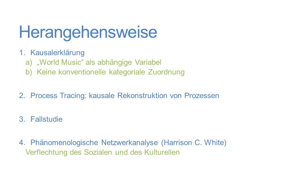 """Herangehensweise 1.Kausalerklärung a)""""World Music als abhängige Variabel b)Keine konventionelle kategoriale Zuordnung 2.Process Tracing: kausale Rekonstruktion von Prozessen 3.Fallstudie 4.Phänomenologische Netzwerkanalyse (Harrison C."""