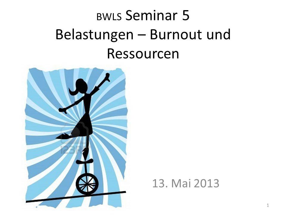 BWLS Seminar 5 Belastungen – Burnout und Ressourcen 13. Mai 2013 1