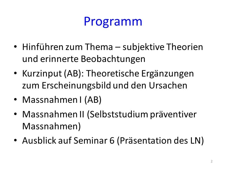 Programm Hinführen zum Thema – subjektive Theorien und erinnerte Beobachtungen Kurzinput (AB): Theoretische Ergänzungen zum Erscheinungsbild und den Ursachen Massnahmen I (AB) Massnahmen II (Selbststudium präventiver Massnahmen) Ausblick auf Seminar 6 (Präsentation des LN) 2