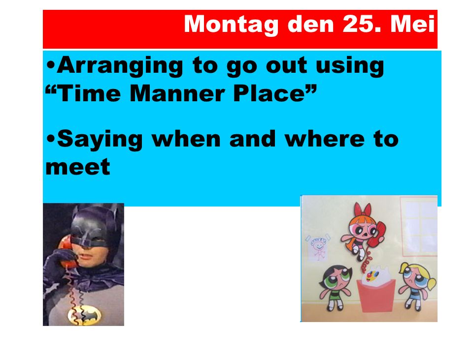 "Arranging to go out using ""Time Manner Place"" Saying when and where to meet Montag den 25. Mei"