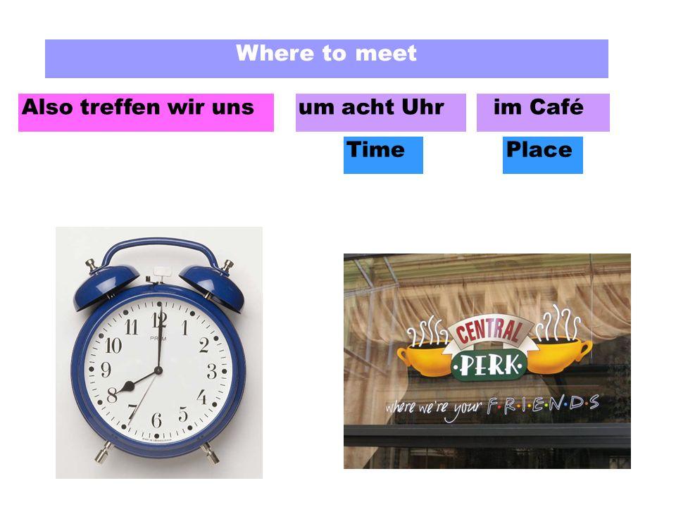 Where to meet Also treffen wir unsum acht Uhr im Café TimePlace