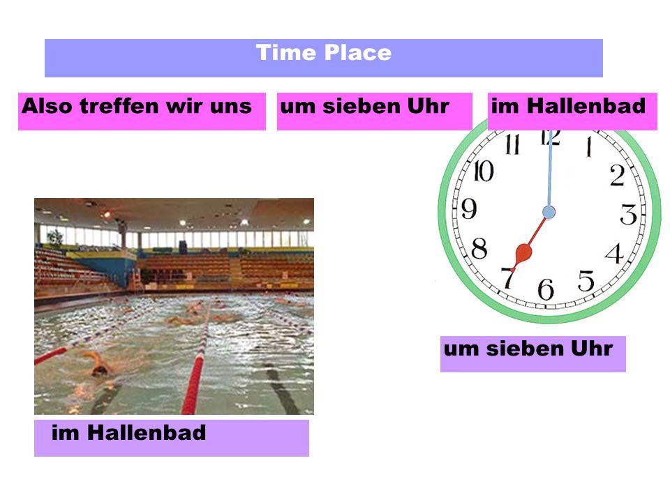 Time Place Also treffen wir uns um sieben Uhr im Hallenbad um sieben Uhrim Hallenbad