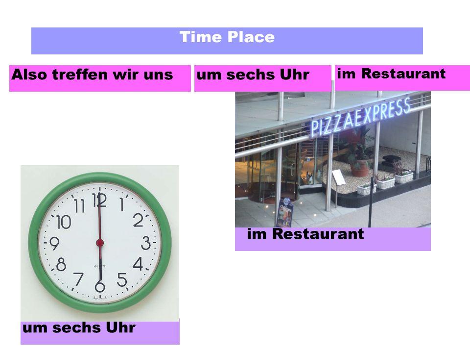 Time Place Also treffen wir uns im Restaurant um sechs Uhr im Restaurant