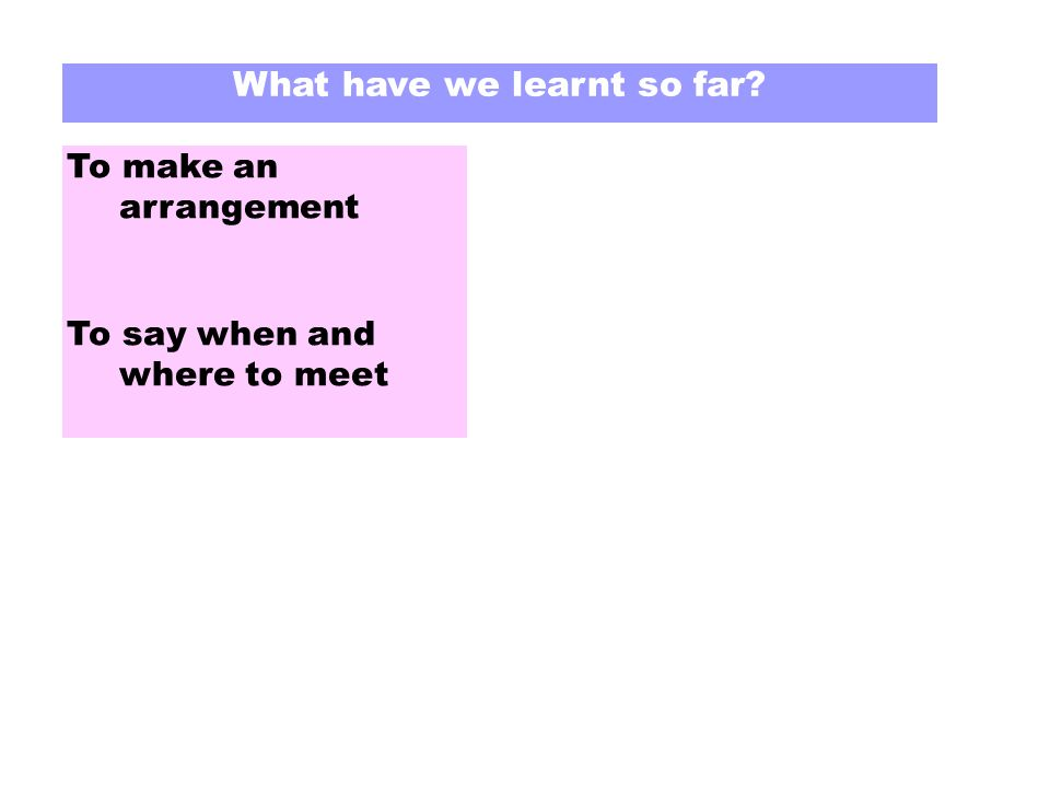 What have we learnt so far To make an arrangement To say when and where to meet