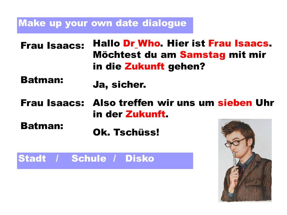 Make up your own date dialogue Hallo Dr Who. Hier ist Frau Isaacs. Möchtest du am Samstag mit mir in die Zukunft gehen? Ja, sicher. Also treffen wir u