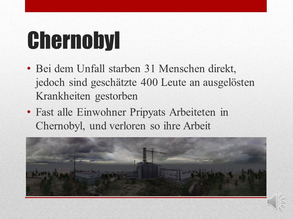 Chernobyl Bei dem Unfall starben 31 Menschen direkt, jedoch sind geschätzte 400 Leute an ausgelösten Krankheiten gestorben Fast alle Einwohner Pripyats Arbeiteten in Chernobyl, und verloren so ihre Arbeit