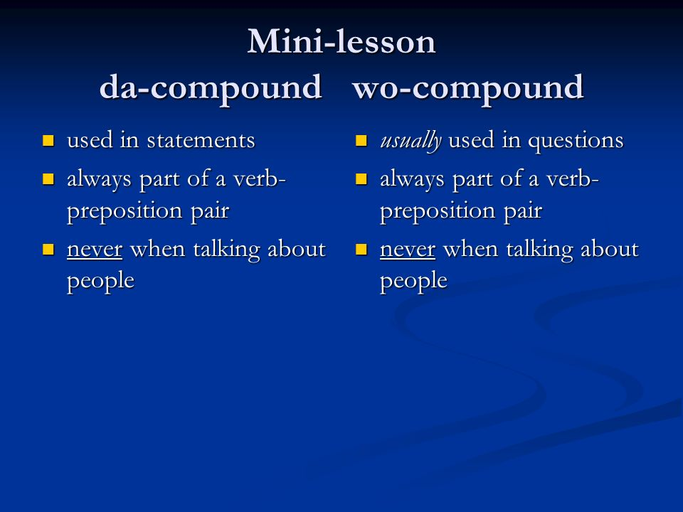Mini-lesson da-compound wo-compound used in statements used in statements always part of a verb- preposition pair always part of a verb- preposition pair never when talking about people never when talking about people usually used in questions always part of a verb- preposition pair never when talking about people
