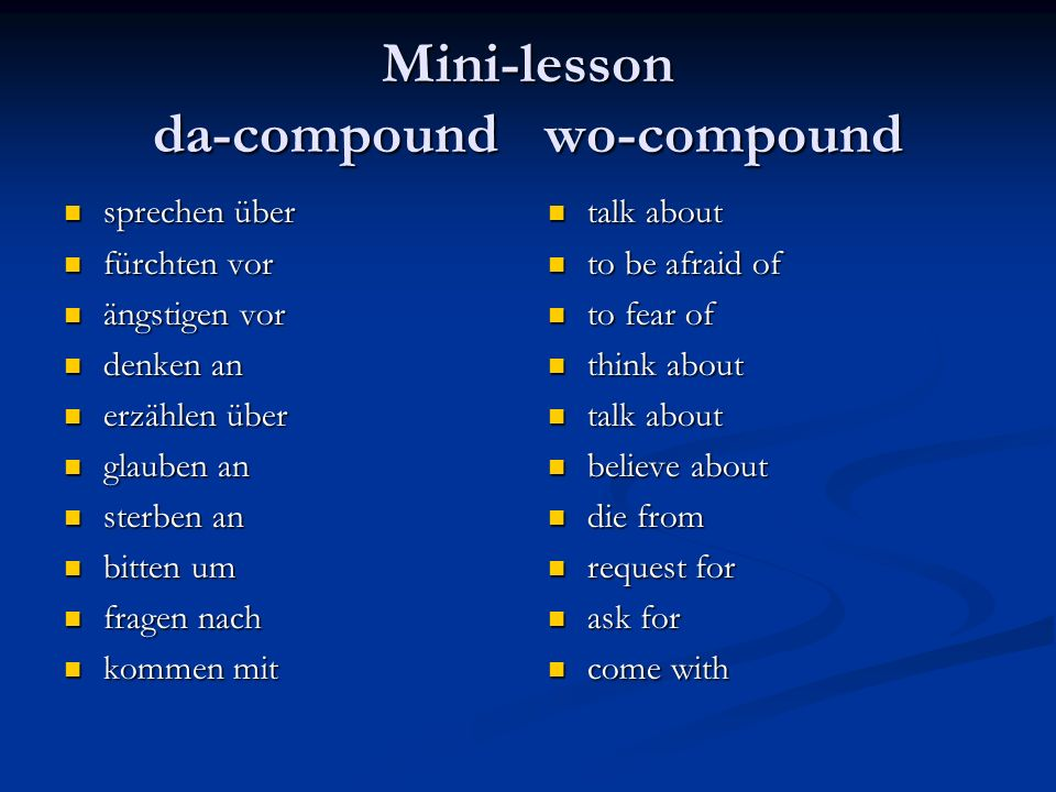 Mini-lesson da-compound wo-compound sprechen über sprechen über fürchten vor fürchten vor ängstigen vor ängstigen vor denken an denken an erzählen über erzählen über glauben an glauben an sterben an sterben an bitten um bitten um fragen nach fragen nach kommen mit kommen mit talk about to be afraid of to fear of think about talk about believe about die from request for ask for come with