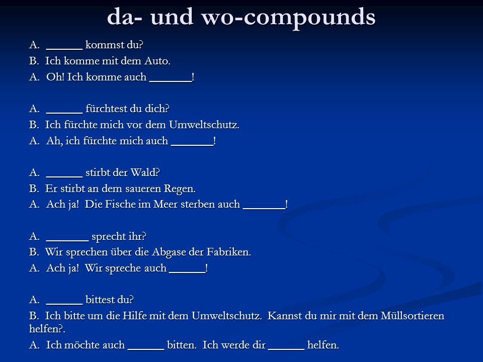da- und wo-compounds A. ______ kommst du? B. Ich komme mit dem Auto. A. Oh! Ich komme auch _______! A. ______ fürchtest du dich? B. Ich fürchte mich v