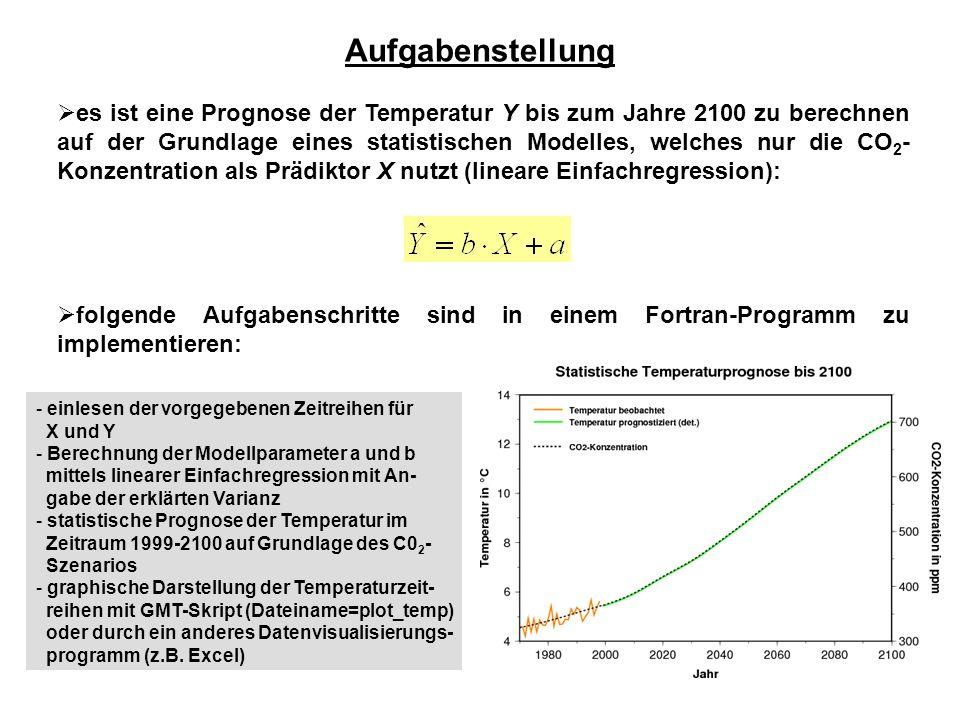 Aufgabenstellung  es ist eine Prognose der Temperatur Y bis zum Jahre 2100 zu berechnen auf der Grundlage eines statistischen Modelles, welches nur die CO 2 - Konzentration als Prädiktor X nutzt (lineare Einfachregression):  folgende Aufgabenschritte sind in einem Fortran-Programm zu implementieren: - einlesen der vorgegebenen Zeitreihen für X und Y - Berechnung der Modellparameter a und b mittels linearer Einfachregression mit An- gabe der erklärten Varianz - statistische Prognose der Temperatur im Zeitraum 1999-2100 auf Grundlage des C0 2 - Szenarios - graphische Darstellung der Temperaturzeit- reihen mit GMT-Skript (Dateiname=plot_temp) oder durch ein anderes Datenvisualisierungs- programm (z.B.