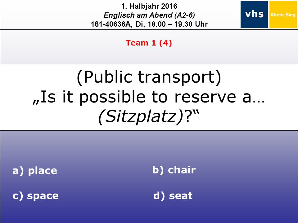 "1. Halbjahr 2016 Englisch am Abend (A2-6) 161-40636A, Di, 18.00 – 19.30 Uhr a) place c) spaced) seat b) chair Team 1 (4) (Public transport) ""Is it pos"