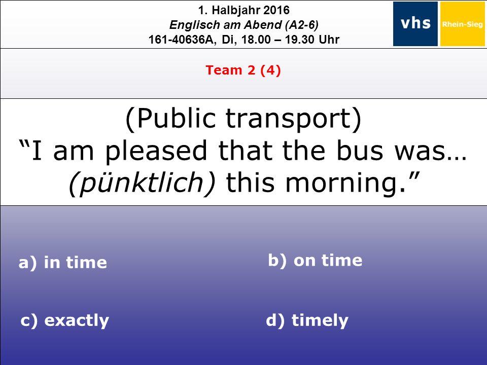 "1. Halbjahr 2016 Englisch am Abend (A2-6) 161-40636A, Di, 18.00 – 19.30 Uhr (Public transport) ""I am pleased that the bus was… (pünktlich) this mornin"