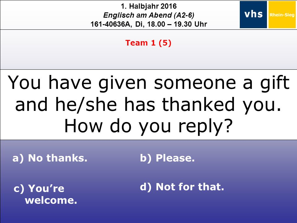 1. Halbjahr 2016 Englisch am Abend (A2-6) 161-40636A, Di, 18.00 – 19.30 Uhr You have given someone a gift and he/she has thanked you. How do you reply