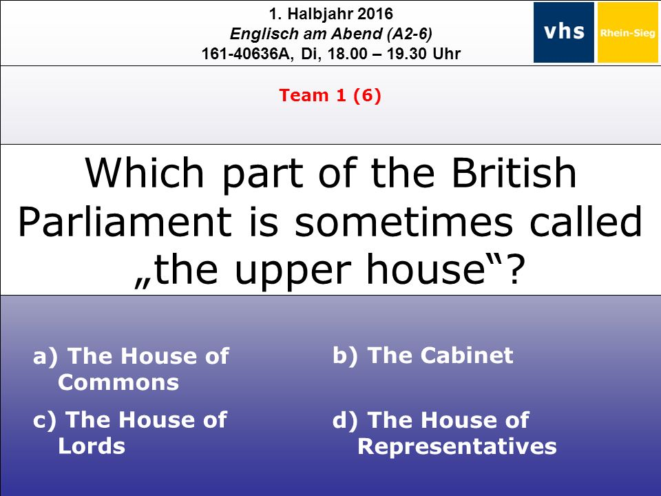 1. Halbjahr 2016 Englisch am Abend (A2-6) 161-40636A, Di, 18.00 – 19.30 Uhr a) The House of Commons c) The House of Lords b) The Cabinet d) The House