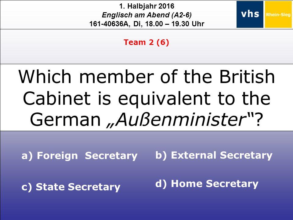 1. Halbjahr 2016 Englisch am Abend (A2-6) 161-40636A, Di, 18.00 – 19.30 Uhr c) State Secretary a) Foreign Secretary b) External Secretary d) Home Secr