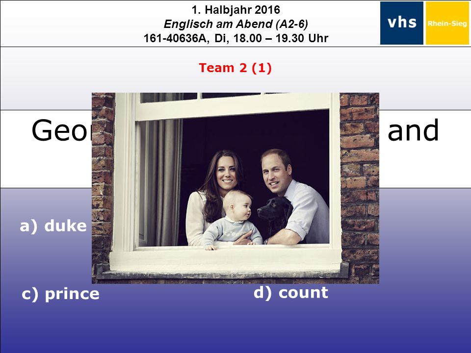 1. Halbjahr 2016 Englisch am Abend (A2-6) 161-40636A, Di, 18.00 – 19.30 Uhr George, the son of Kate and William, is a … Team 2 (1) b) baron c) prince