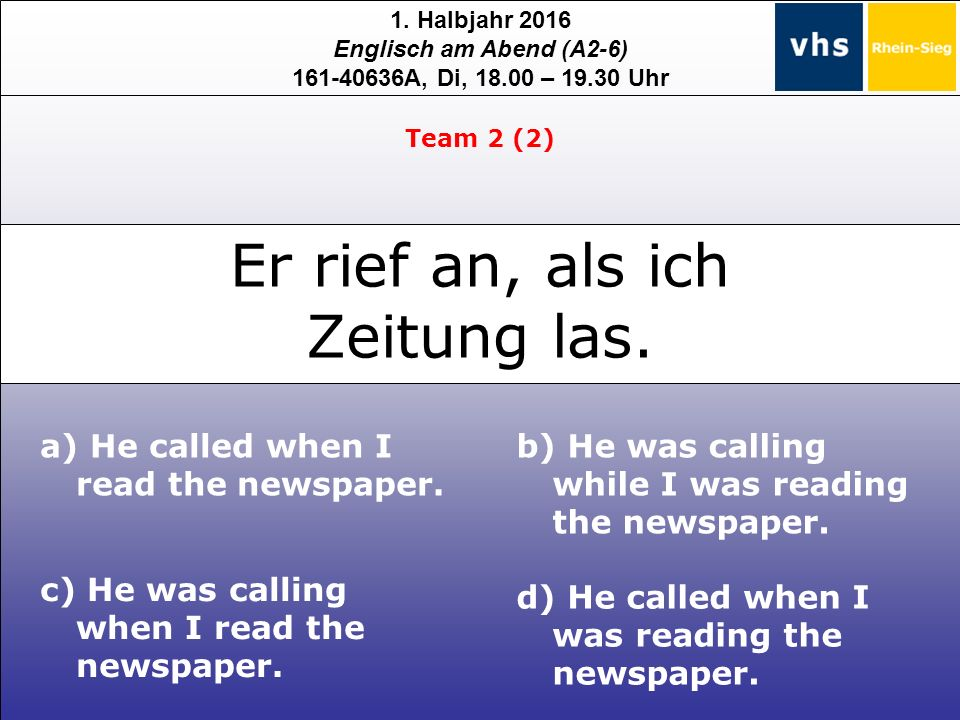 1. Halbjahr 2016 Englisch am Abend (A2-6) 161-40636A, Di, 18.00 – 19.30 Uhr a) He called when I read the newspaper. c) He was calling when I read the