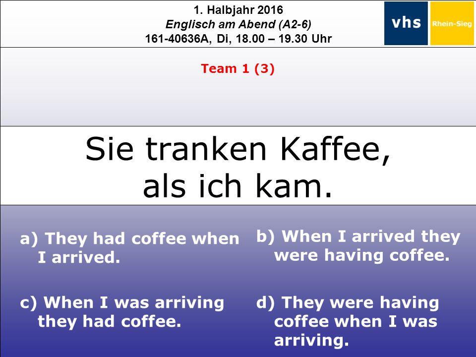 1. Halbjahr 2016 Englisch am Abend (A2-6) 161-40636A, Di, 18.00 – 19.30 Uhr Sie tranken Kaffee, als ich kam. c) When I was arriving they had coffee. b