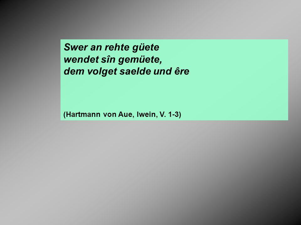 Swer an rehte güete wendet sîn gemüete, dem volget saelde und êre (Hartmann von Aue, Iwein, V. 1-3)