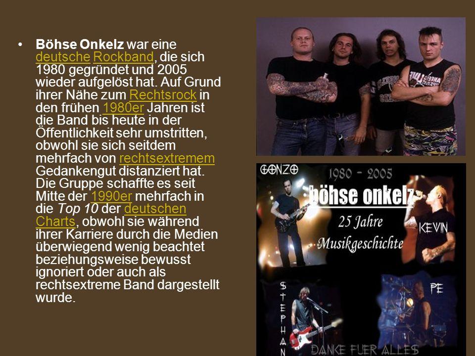 Böhse Onkelz war eine deutsche Rockband, die sich 1980 gegründet und 2005 wieder aufgelöst hat. Auf Grund ihrer Nähe zum Rechtsrock in den frühen 1980