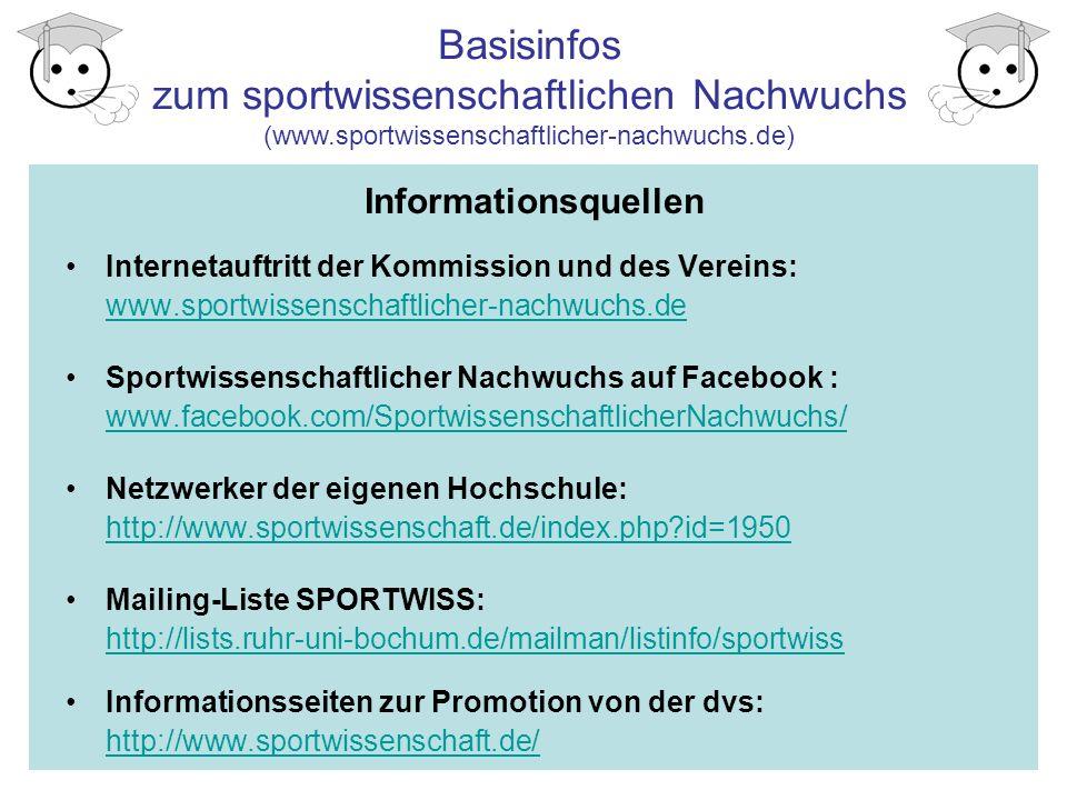 Informationsquellen Internetauftritt der Kommission und des Vereins: www.sportwissenschaftlicher-nachwuchs.de www.sportwissenschaftlicher-nachwuchs.de Sportwissenschaftlicher Nachwuchs auf Facebook : www.facebook.com/SportwissenschaftlicherNachwuchs/ www.facebook.com/SportwissenschaftlicherNachwuchs/ Netzwerker der eigenen Hochschule: http://www.sportwissenschaft.de/index.php id=1950 http://www.sportwissenschaft.de/index.php id=1950 Mailing-Liste SPORTWISS: http://lists.ruhr-uni-bochum.de/mailman/listinfo/sportwiss http://lists.ruhr-uni-bochum.de/mailman/listinfo/sportwiss Informationsseiten zur Promotion von der dvs: http://www.sportwissenschaft.de/ http://www.sportwissenschaft.de/