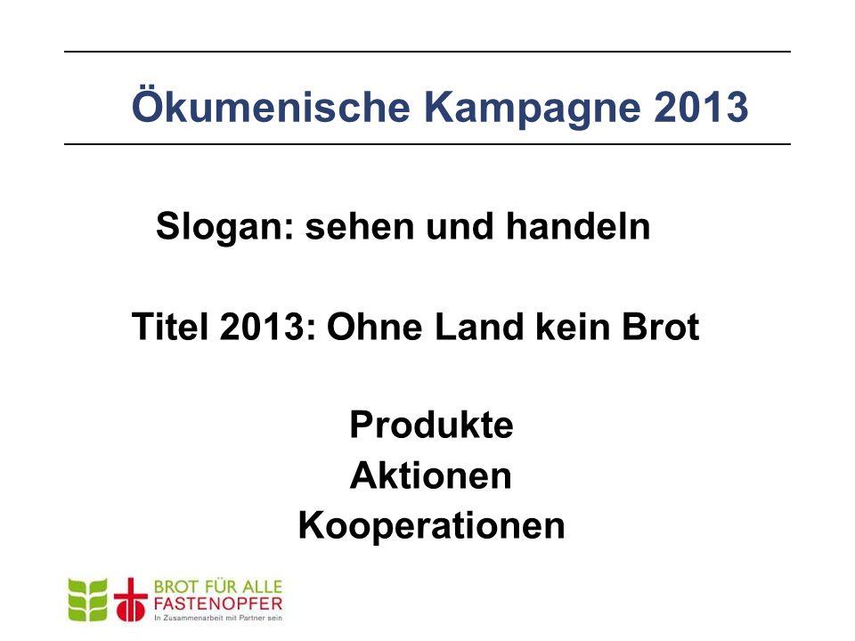 Ökumenische Kampagne 2013 Slogan: sehen und handeln Titel 2013: Ohne Land kein Brot Produkte Aktionen Kooperationen
