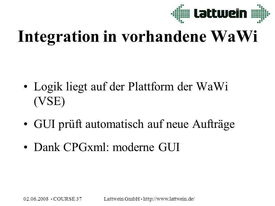 02.06.2008 - COURSE 37Lattwein GmbH - http://www.lattwein.de/ Integration in vorhandene WaWi Logik liegt auf der Plattform der WaWi (VSE) GUI prüft automatisch auf neue Aufträge Dank CPGxml: moderne GUI