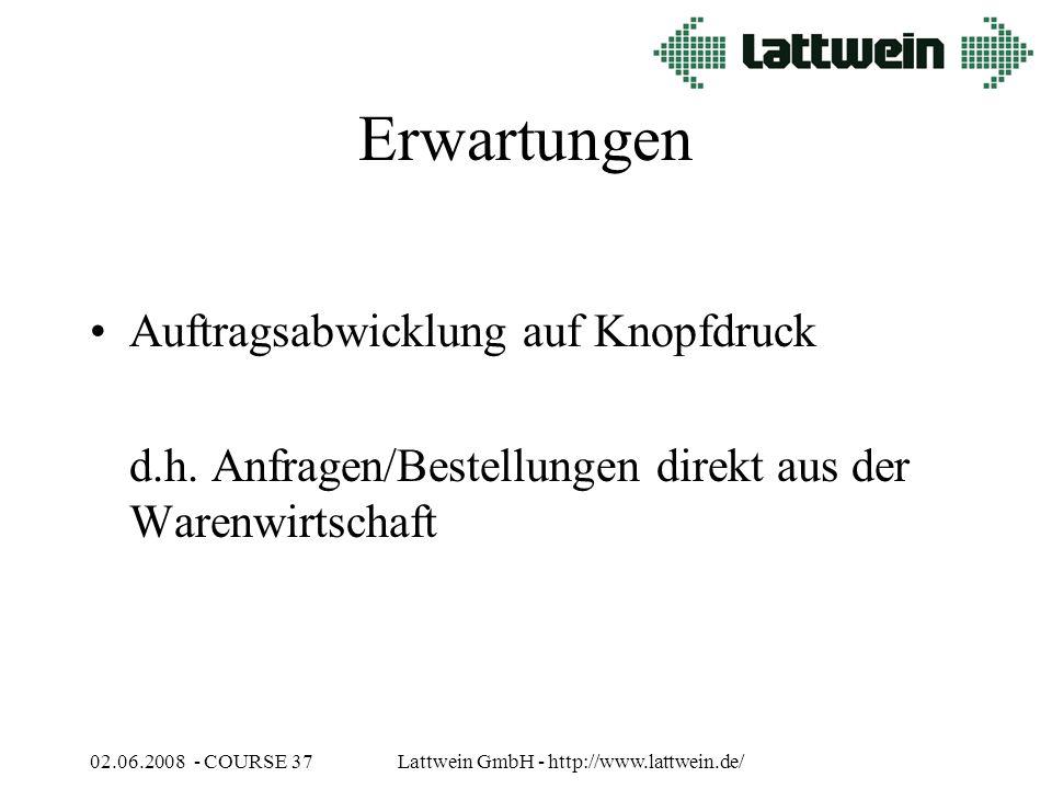 02.06.2008 - COURSE 37Lattwein GmbH - http://www.lattwein.de/ Erwartungen Auftragsabwicklung auf Knopfdruck d.h.