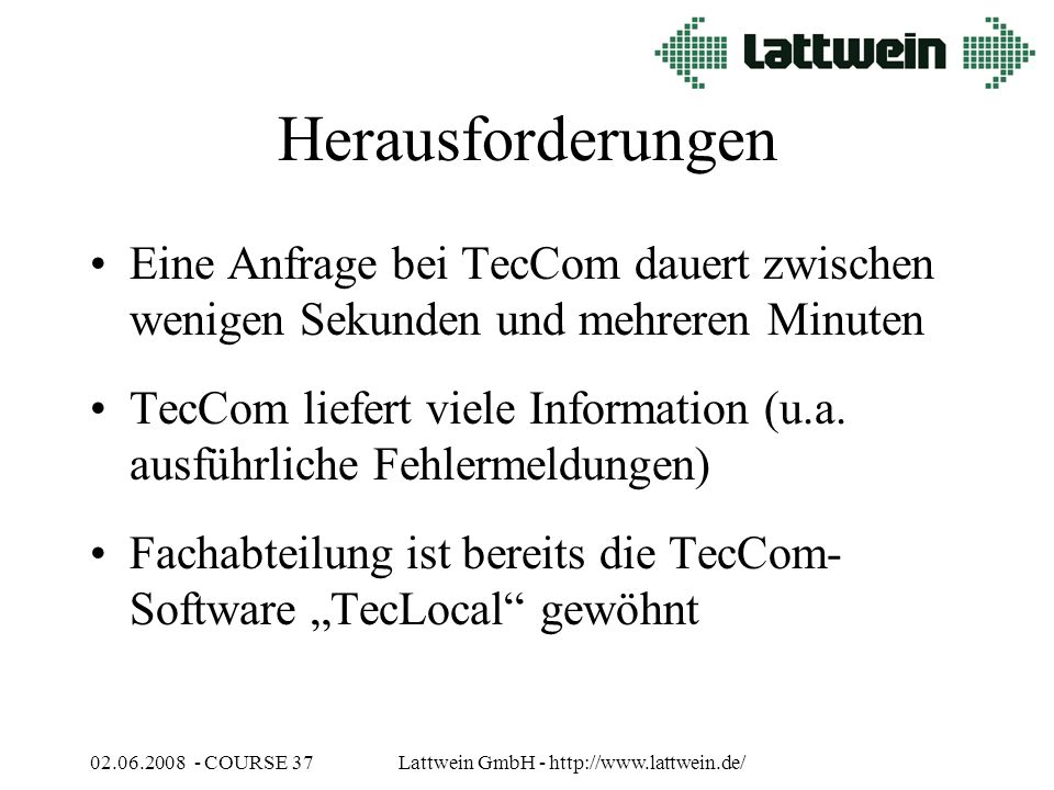 02.06.2008 - COURSE 37Lattwein GmbH - http://www.lattwein.de/ Herausforderungen Eine Anfrage bei TecCom dauert zwischen wenigen Sekunden und mehreren Minuten TecCom liefert viele Information (u.a.
