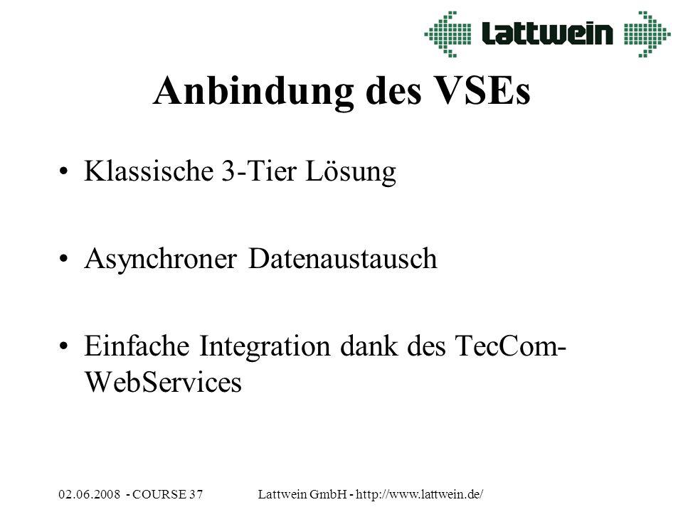 02.06.2008 - COURSE 37Lattwein GmbH - http://www.lattwein.de/ Anbindung des VSEs Klassische 3-Tier Lösung Asynchroner Datenaustausch Einfache Integration dank des TecCom- WebServices