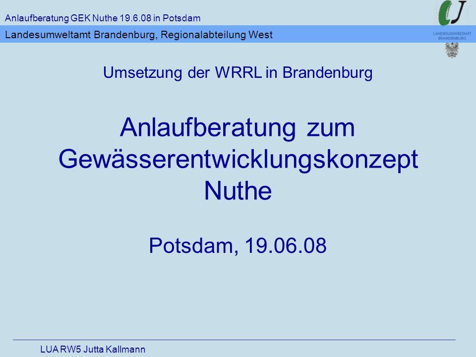 Ziele der WRRL bis 2015 guter ökologischer und chemischer Zustand der Oberflächengewässer guter chemischer und mengenmäßiger Zustand der Grundwasservorkommen gutes ökologisches Potential und guter chemischer Zustand der künstlichen Gewässer sowie der erheblich veränderten Wasserkörper Verlängerung der Frist möglich Anlaufberatung GEK Nuthe 19.6.08 in Potsdam LUA RW5 Jutta Kallmann Landesumweltamt Brandenburg, Regionalabteilung West
