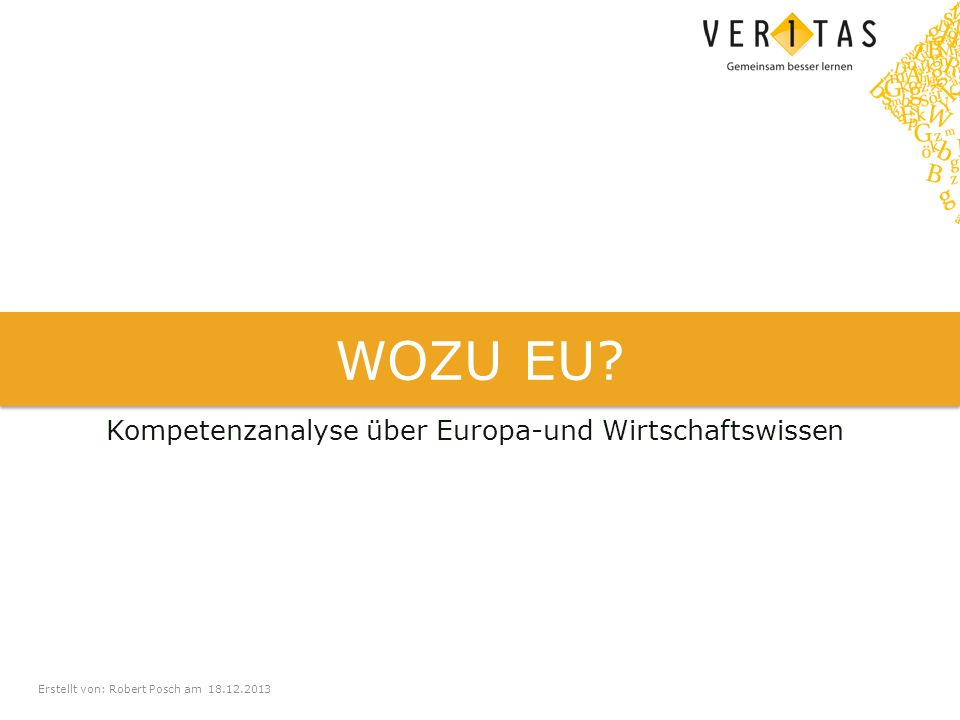 Erstellt von: Robert Posch am 18.12.2013 WOZU EU? Kompetenzanalyse über Europa-und Wirtschaftswissen