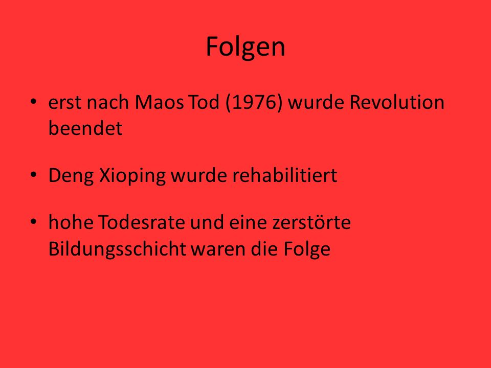 Folgen erst nach Maos Tod (1976) wurde Revolution beendet Deng Xioping wurde rehabilitiert hohe Todesrate und eine zerstörte Bildungsschicht waren die
