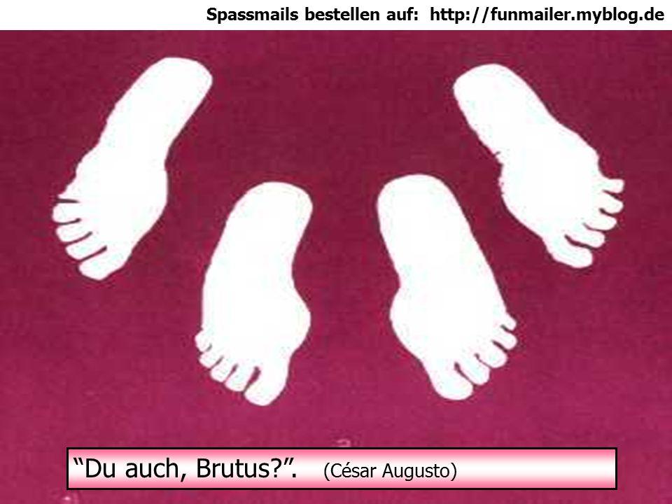 Spassmails bestellen auf: http://funmailer.myblog.de Du auch, Brutus . (César Augusto)