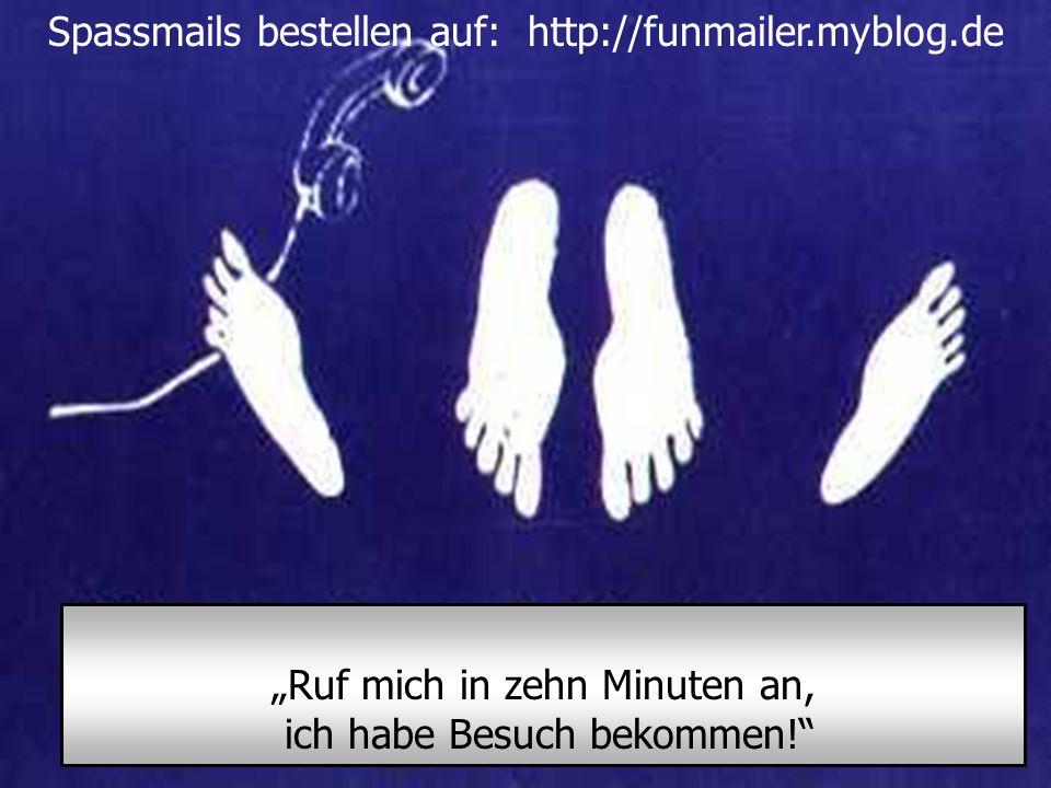 """Spassmails bestellen auf: http://funmailer.myblog.de """"Ruf mich in zehn Minuten an, ich habe Besuch bekommen! Spassmails bestellen auf: http://funmailer.myblog.de"""