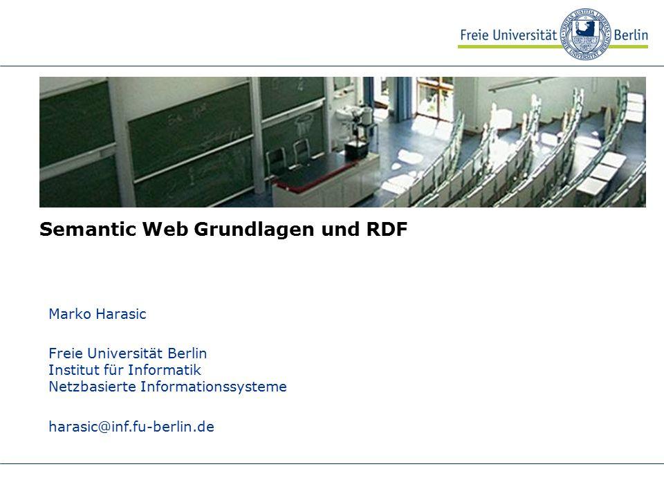 Semantic Web Grundlagen und RDF Marko Harasic Freie Universität Berlin Institut für Informatik Netzbasierte Informationssysteme harasic@inf.fu-berlin.de