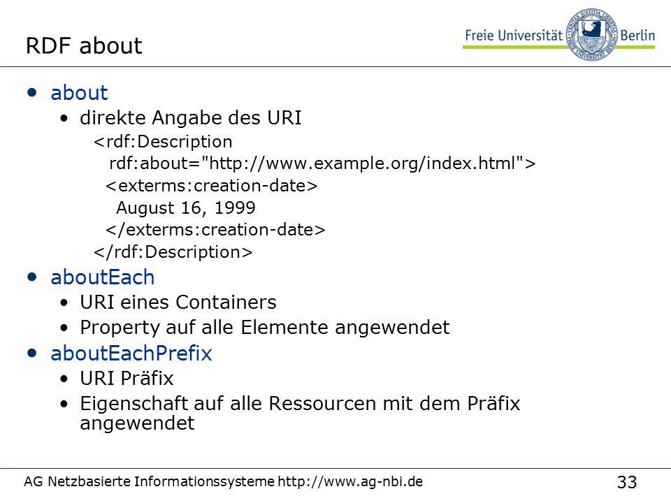 33 AG Netzbasierte Informationssysteme http://www.ag-nbi.de RDF about about direkte Angabe des URI <rdf:Description rdf:about= http://www.example.org/index.html > August 16, 1999 aboutEach URI eines Containers Property auf alle Elemente angewendet aboutEachPrefix URI Präfix Eigenschaft auf alle Ressourcen mit dem Präfix angewendet