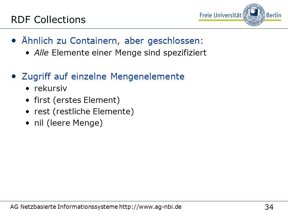 34 AG Netzbasierte Informationssysteme http://www.ag-nbi.de RDF Collections Ähnlich zu Containern, aber geschlossen: Alle Elemente einer Menge sind spezifiziert Zugriff auf einzelne Mengenelemente rekursiv first (erstes Element) rest (restliche Elemente) nil (leere Menge)