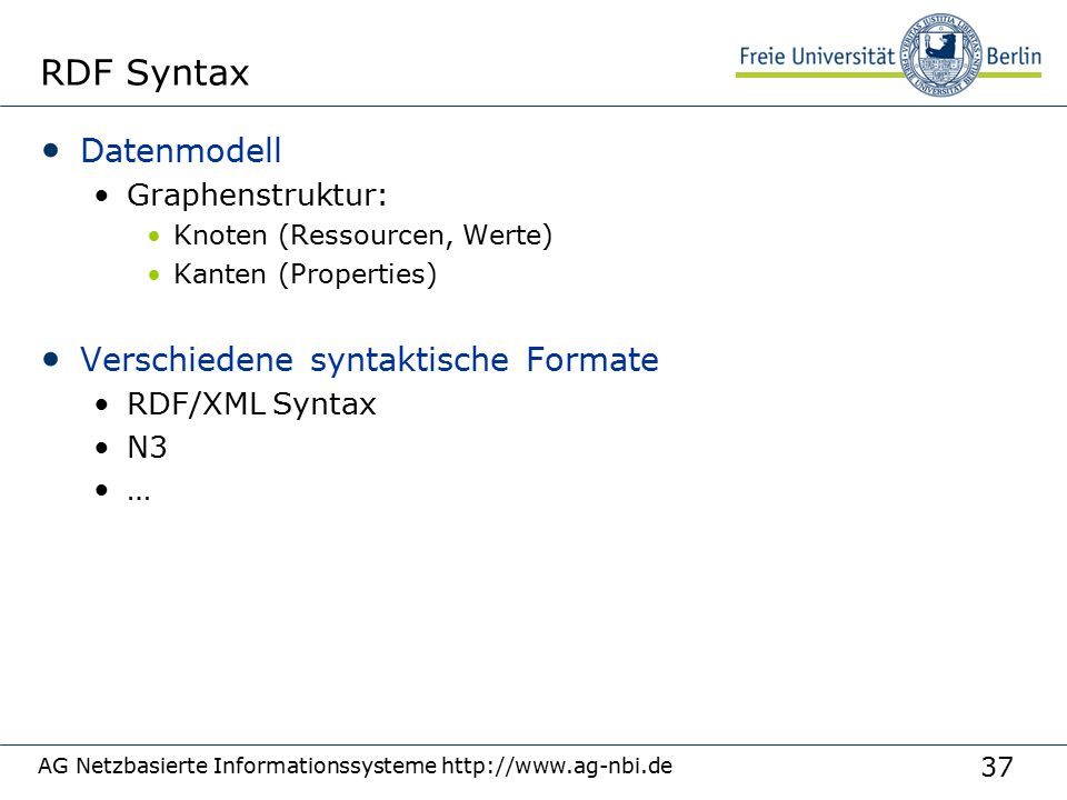 37 AG Netzbasierte Informationssysteme http://www.ag-nbi.de RDF Syntax Datenmodell Graphenstruktur: Knoten (Ressourcen, Werte) Kanten (Properties) Verschiedene syntaktische Formate RDF/XML Syntax N3 …