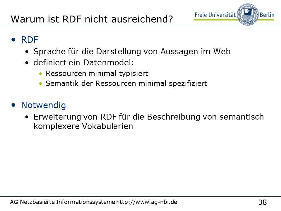 38 AG Netzbasierte Informationssysteme http://www.ag-nbi.de Warum ist RDF nicht ausreichend? RDF Sprache für die Darstellung von Aussagen im Web defin