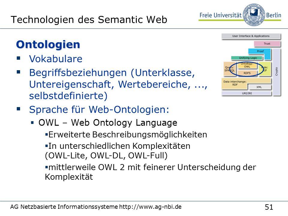 51 AG Netzbasierte Informationssysteme http://www.ag-nbi.de Technologien des Semantic WebOntologien  Vokabulare  Begriffsbeziehungen (Unterklasse, Untereigenschaft, Wertebereiche,..., selbstdefinierte)  Sprache für Web-Ontologien:  OWL – Web Ontology Language  Erweiterte Beschreibungsmöglichkeiten  In unterschiedlichen Komplexitäten (OWL-Lite, OWL-DL, OWL-Full)  mittlerweile OWL 2 mit feinerer Unterscheidung der Komplexität