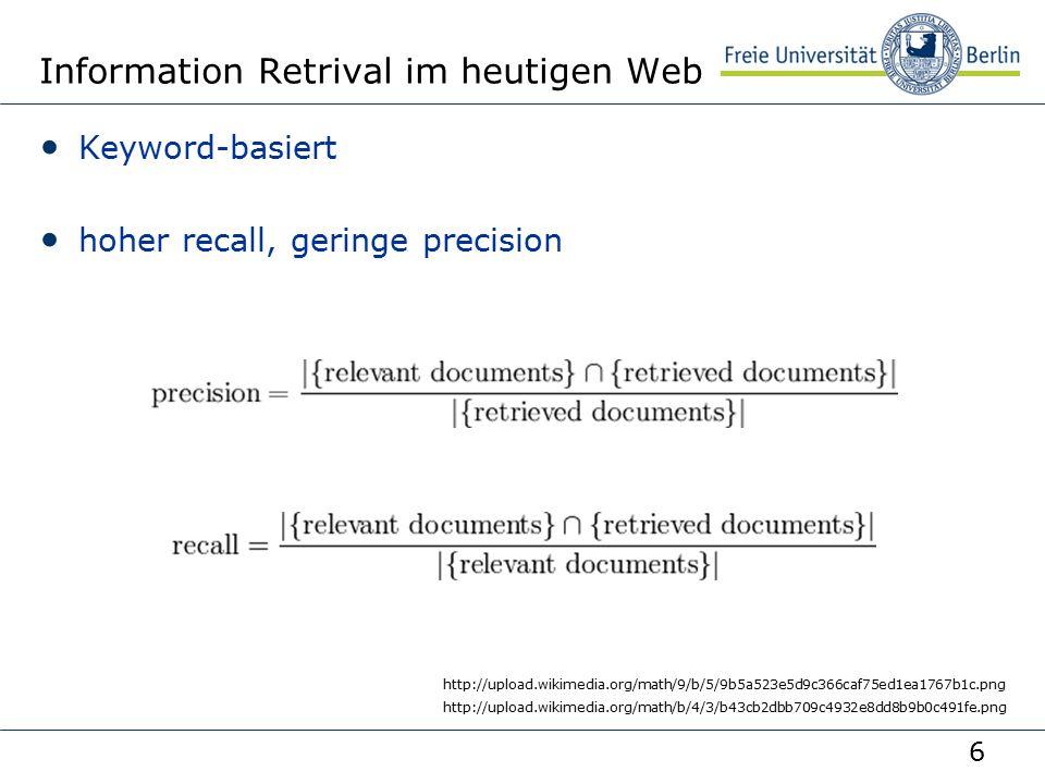 6 Information Retrival im heutigen Web Keyword-basiert hoher recall, geringe precision http://upload.wikimedia.org/math/9/b/5/9b5a523e5d9c366caf75ed1ea1767b1c.png http://upload.wikimedia.org/math/b/4/3/b43cb2dbb709c4932e8dd8b9b0c491fe.png
