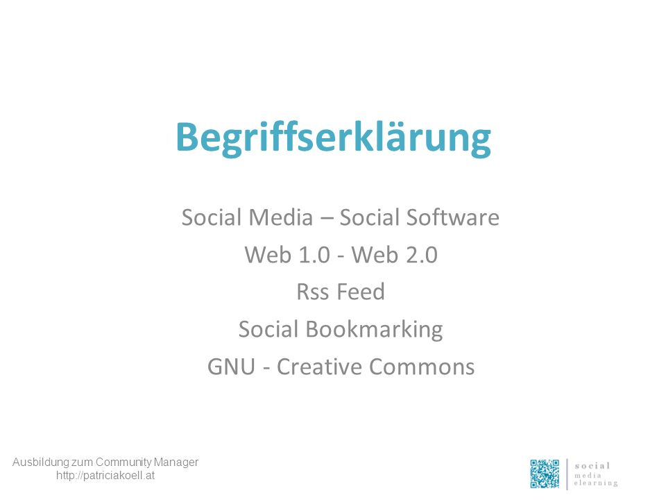 Begriffserklärung Social Media – Social Software Web 1.0 - Web 2.0 Rss Feed Social Bookmarking GNU - Creative Commons Ausbildung zum Community Manager http://patriciakoell.at