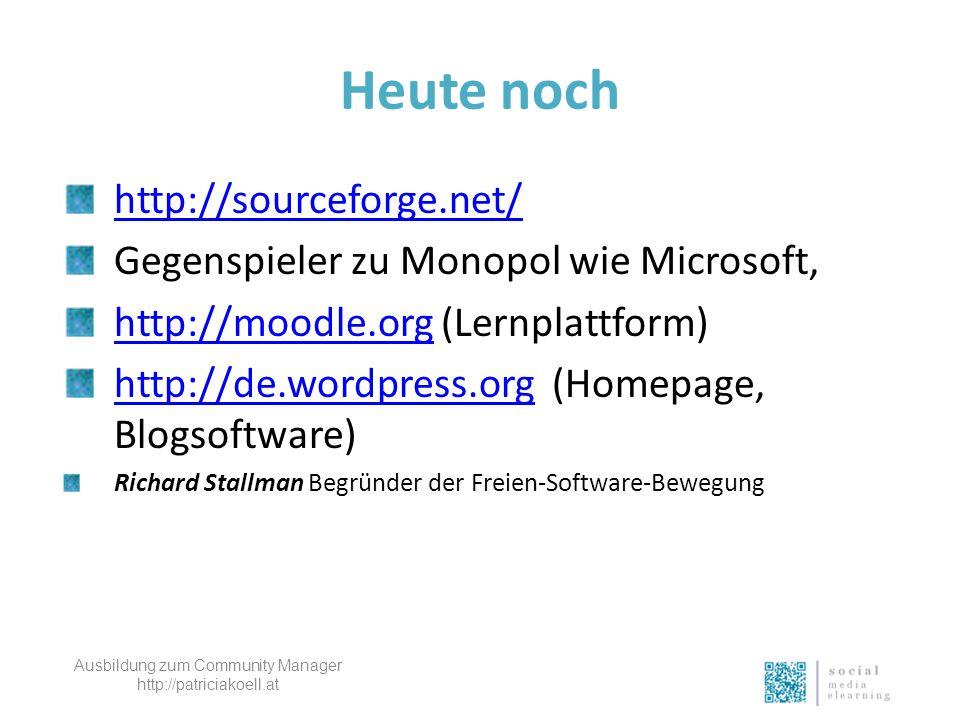 Heute noch http://sourceforge.net/ Gegenspieler zu Monopol wie Microsoft, http://moodle.orghttp://moodle.org (Lernplattform) http://de.wordpress.orghttp://de.wordpress.org (Homepage, Blogsoftware) Richard Stallman Begründer der Freien-Software-Bewegung Ausbildung zum Community Manager http://patriciakoell.at