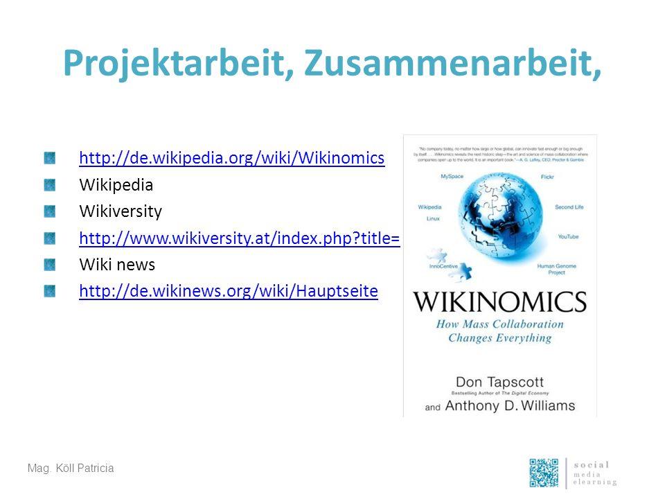 Projektarbeit, Zusammenarbeit, http://de.wikipedia.org/wiki/Wikinomics Wikipedia Wikiversity http://www.wikiversity.at/index.php?title=Hauptseite Wiki news http://de.wikinews.org/wiki/Hauptseite Mag.