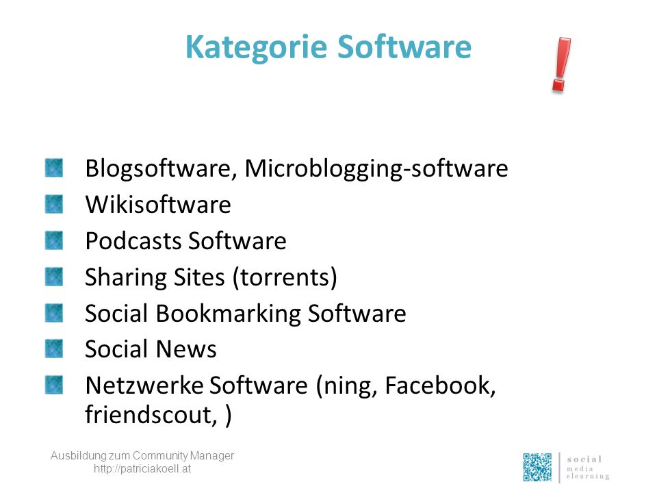 Kategorie Software Blogsoftware, Microblogging-software Wikisoftware Podcasts Software Sharing Sites (torrents) Social Bookmarking Software Social News Netzwerke Software (ning, Facebook, friendscout, ) Ausbildung zum Community Manager http://patriciakoell.at